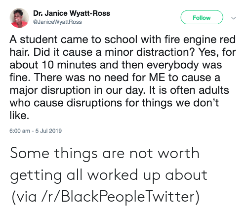 Blackpeopletwitter, Fire, and School: Dr. Janice Wyatt-Ross  Follow  @JaniceWyattRoss  A student came to school with fire engine red  hair. Did it cause a minor distraction? Yes, for  about 10 minutes and then everybody was  fine. There was no need for ME to cause a  major disruption in our day. It is often adults  who cause disruptions for things we don't  like.  6:00 am 5 Jul 2019 Some things are not worth getting all worked up about (via /r/BlackPeopleTwitter)