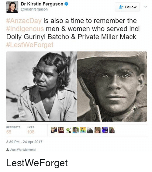 Memes, Ferguson, and Time: Dr Kirstin Ferguson  Follow  @kirstin ferguson  AnzacDay is also a time to remember the  #Indigenous  men & women who served incl  Dolly Gurinyi Batcho & Private Miller Mack  ALestWeForget  RETWEETS  LIKES  55  108  3:39 PM 24 Apr 2017  Aust War Memorial LestWeForget