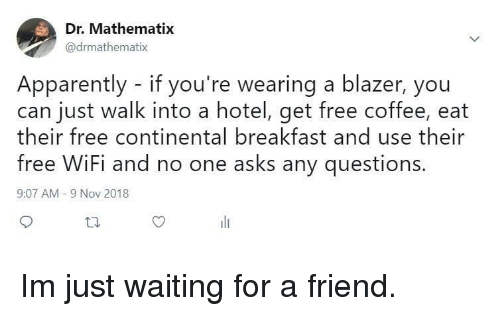 Free Wifi: Dr. Mathematix  @drmathematix  Apparently - if you're wearing a blazer, you  can just walk into a hotel, get free coffee, eat  heir free continental breakfast and use their  free WiFi and no one asks any questions  9:07 AM -9 Nov 2018 Im just waiting for a friend.