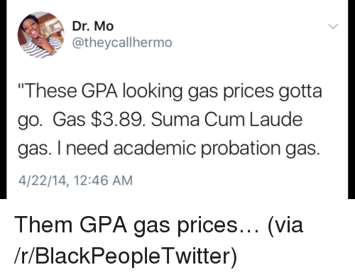 """Blackpeopletwitter, Cum, and Gas Prices: Dr. Mo  @theycallhermo  """"These GPA looking gas prices gotta  go. Gas $3.89. Suma Cum Laude  gas. I need academic probation gas.  4/22/14, 12:46 AM <p>Them GPA gas prices… (via /r/BlackPeopleTwitter)</p>"""
