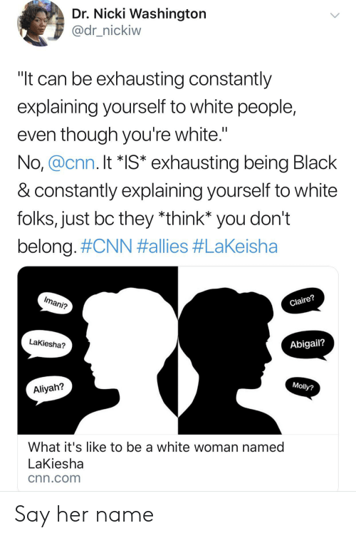 "Blackpeopletwitter, cnn.com, and Funny: Dr. Nicki Washington  @dr_nickiw  ""It can be exhausting constantly  explaining yourself to white people,  even though you're white.""  No, @cnn. It *IS* exhausting being Black  & constantly explaining yourself to white  folks, just bc they *think* you don't  belong. #CNN #allies #LaKeisha  Imani?  Claire?  LaKiesha?  Abigail?  Molly?  Aliyah?  What it's like to be a white woman named  LaKiesha  cnn.com Say her name"