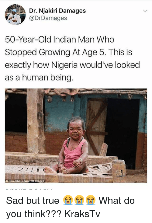 Memes, True, and Nigeria: Dr. Njakiri Damages  @DrDamages  50-Year-Old Indian Man Who  Stopped Growing At Age 5. This is  exactly how Nigeria would've looked  as a human being  IS IS  Rare Sholi Barcroft im ages Sad but true 😭😭😭 What do you think??? KraksTv