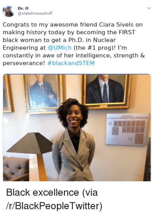 Blackpeopletwitter, Ciara, and Black: Dr. O  @oletaknowsstuff  Congrats to my awesome friend Ciara Sivels on  making history today by becoming the FIRST  black woman to get a Ph.D. in Nuclear  Engineering at @UMịch (the #1 prog)! I'm  constantly in awe of her intelligence, strength &  perseverance! Black excellence (via /r/BlackPeopleTwitter)