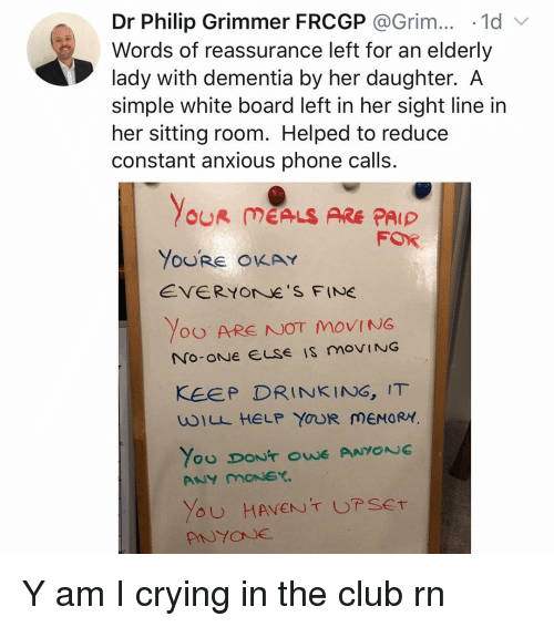 Club, Crying, and Drinking: Dr Philip Grimmer FRCGP @Grim.. 1d  Words of reassurance left for an elderly  lady with dementia by her daughter. A  simple white board left in her sight line in  her sitting room. Helped to reduce  constant anxious phone calls.  OUR MEALS ARE PAIP  FOR  YoURE OKAY  EVERYOrNe S FINE  Yoo ARE NOT MOVING  KEEP DRINKING, IT  wILL HELP YOUR MEMORY Y am I crying in the club rn