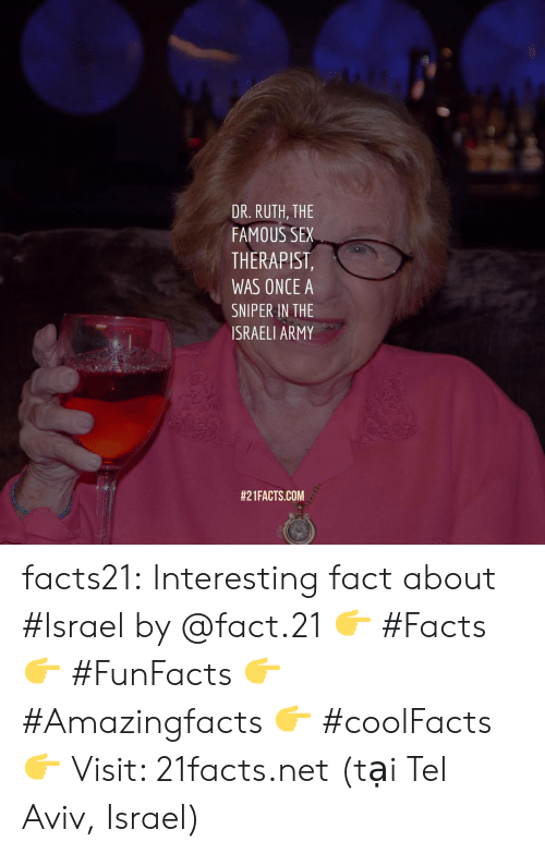 Facts, Sex, and Tumblr: DR. RUTH, THE  FAMOUS SEX  THERAPIST  WAS ONCE A  SNIPER IN THE  ISRAELI ARMY  #2 1 FACTS.COM facts21:  Interesting fact about #Israel by @fact.21 👉 #Facts  👉 #FunFacts  👉 #Amazingfacts  👉 #coolFacts  👉 Visit: 21facts.net (tại Tel Aviv, Israel)