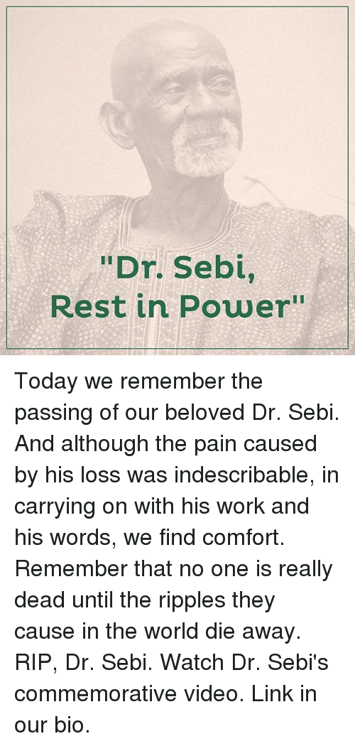 "comfortability: ""Dr. Sebi,  Rest in Power"" Today we remember the passing of our beloved Dr. Sebi. And although the pain caused by his loss was indescribable, in carrying on with his work and his words, we find comfort. Remember that no one is really dead until the ripples they cause in the world die away. RIP, Dr. Sebi. Watch Dr. Sebi's commemorative video. Link in our bio."