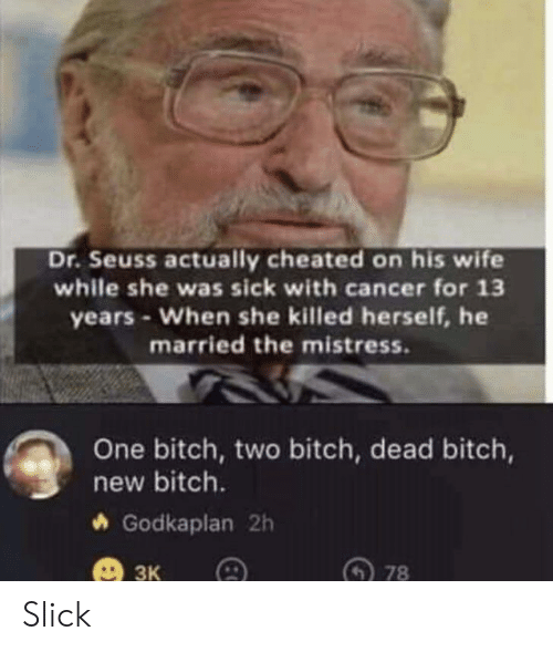 Slick: Dr.Seuss actually cheated on his wife  while she was sick with cancer for 13  years-When she killed herself, he  married the mistress.  One bitch, two bitch, dead bitch,  new bitch.  Godkaplan 2h  ЗК  78 Slick