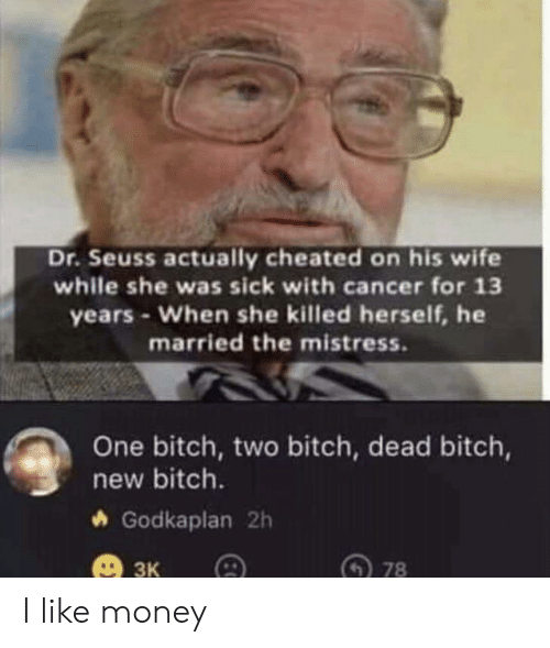 Herself: Dr.Seuss actually cheated on his wife  while she was sick with cancer for 13  years-When she killed herself, he  married the mistress.  One bitch, two bitch, dead bitch,  new bitch.  Godkaplan 2h  3к  78 I like money