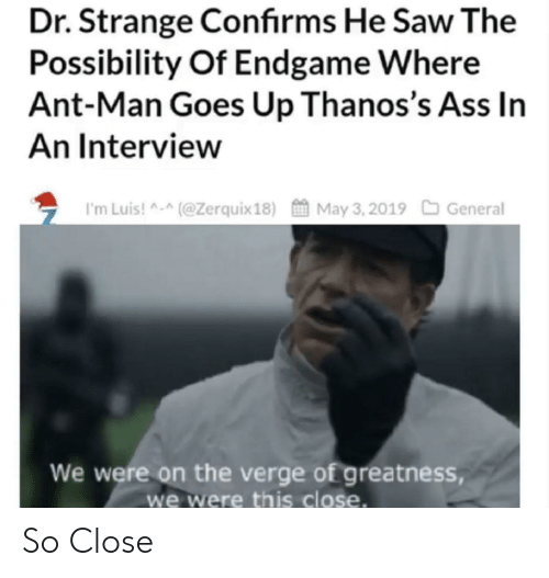 This Close: Dr. Strange Confirms He Saw The  Possibility Of Endgame Where  Ant-Man Goes Up Thanos's Ass In  An Interview  ち I'm Luis! ^-^(@Zerquix 18)酋May 3. 2019口General  We were on the verge of greatness,  we were this close. So Close