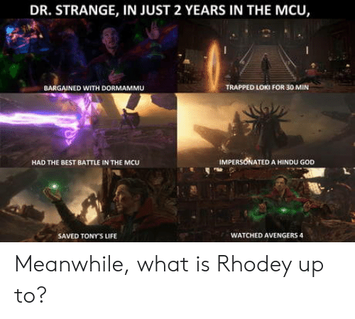 hindu: DR. STRANGE, IN JUST 2 YEARS IN THE MCU,  BARGAINED WITH DORMAMMU  TRAPPED LOKI FOR 30 MIN  HAD THE BEST BATTLE IN THE MCU  IMPERSONATED A HINDU GOD  SAVED TONY'S LIFE  WATCHED AVENGERS 4 Meanwhile, what is Rhodey up to?