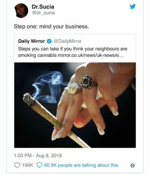 News, Smoking, and Business: Dr.Sucia  @dr_sucia  Step one: mind your business.  Daily MirrorDailyMirror  Steps you can take if you think your neighbours are  smoking cannabis mirror  .co.uk/news/uk-news/e...  1:03 PM - Aug 8, 2018  O 196K  60.9K people are talking about this