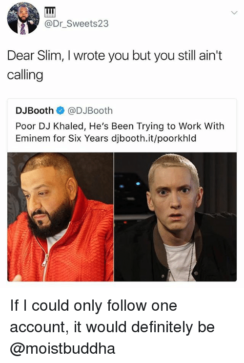 Definitely, DJ Khaled, and Eminem: @Dr_Sweets23  Dear Slim, I wrote you but you still ain't  calling  DJBooth@DJBooth  Poor DJ Khaled, He's Been Trying to Work With  Eminem for Six Years djbooth.it/poorkhld If I could only follow one account, it would definitely be @moistbuddha