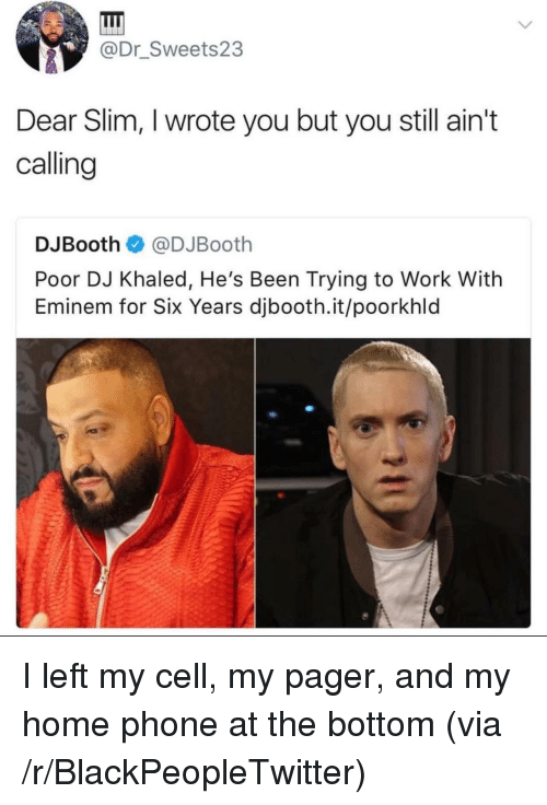 Blackpeopletwitter, DJ Khaled, and Eminem: @Dr_Sweets23  Dear Slim, I wrote you but you still ain't  calling  DJBooth@DJBooth  Poor DJ Khaled, He's Been Trying to Work With  Eminem for Six Years djbooth.it/poorkhld <p>I left my cell, my pager, and my home phone at the bottom (via /r/BlackPeopleTwitter)</p>