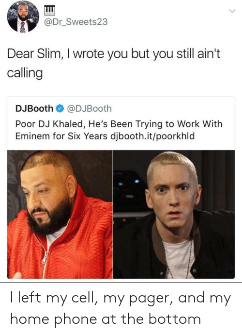 DJ Khaled, Eminem, and Phone: @Dr_Sweets23  Dear Slim, I wrote you but you still ain't  calling  DJBooth@DJBooth  Poor DJ Khaled, He's Been Trying to Work With  Eminem for Six Years djbooth.it/poorkhld I left my cell, my pager, and my home phone at the bottom