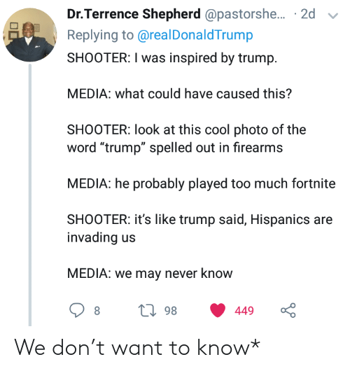 "shooter: Dr.Terrence Shepherd @pastorshe... 2d  Replying to@real DonaldTrump  SHOOTER: I was inspired by trump  MEDIA: what could have caused this?  SHOOTER: look at this cool photo of the  word ""trump"" spelled out in firearms  MEDIA: he probably played too much fortnite  SHOOTER: it's like trump said, Hispanics are  invading  MEDIA: we may never know  L98  449 We don't want to know*"