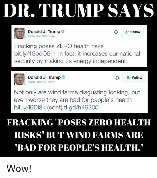 "Bad, Energy, and Facts: DR. TRUMP SAYS  Donald J. Trump  Follow  areal Donald Trump  Fracking poses ZERO health risks  bit.ly/18pd08H In fact, it increases our national  security by making us energy independent.  Donald J. Trump  Follow  areal Donald Trump  Not only are wind farms disgusting looking, but  even worse they are bad for people's health  bit.ly/19DI8k (cont) tl.gd/h46200  FRACKING POSES ZERO HEALTH  RISKS BUT WIND FARMS ARE  ""BAD FOR PEOPLE'S HEALTH."" Wow!"