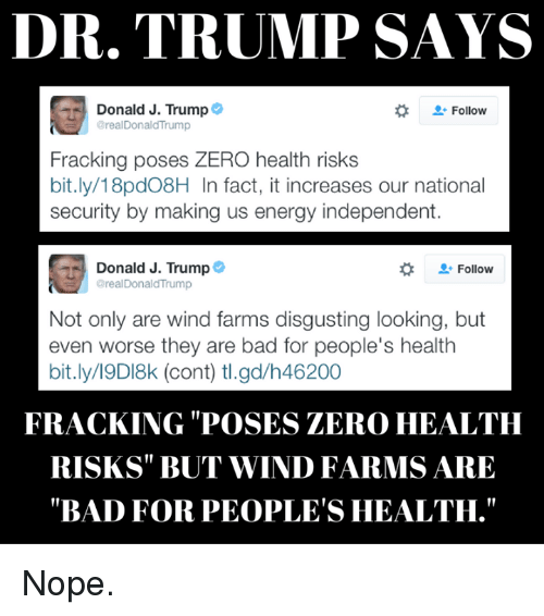 "Bad, Energy, and Facts: DR. TRUMP SAYS  Donald J. Trump  Follow  @realDonald Trump  Fracking poses ZERO health risks  bit.ly/18pd08H In fact, it increases our national  security by making us energy independent.  Donald J. Trump  Follow  oreal Donald'Trump  Not only are wind farms disgusting looking, but  even worse they are bad for people's health  bit.ly/19DI8k (cont) tl.gd/h46200  FRACKING POSES ZERO HEALTH  RISKS BUT WIND FARMS ARE  ""BAD FOR PEOPLE'S HEALTH."" Nope."