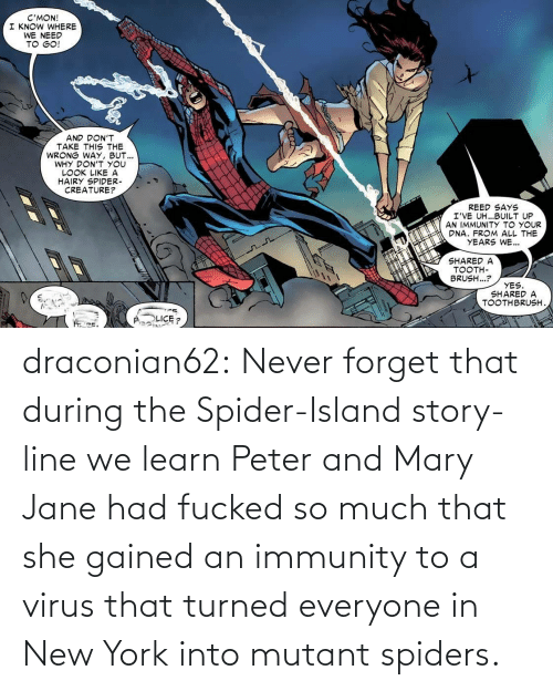 Spider: draconian62:  Never forget that during the Spider-Island story-line we learn Peter and Mary Jane had fucked so much that she gained an immunity to a virus that turned everyone in New York into mutant spiders.