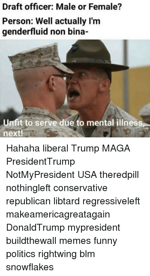 Funny, Memes, and Politics: Draft officer: Male or Female?  Person: Well actually I'm  genderfluid non bina-  Unfit to serve due to mental illness  next! Hahaha liberal Trump MAGA PresidentTrump NotMyPresident USA theredpill nothingleft conservative republican libtard regressiveleft makeamericagreatagain DonaldTrump mypresident buildthewall memes funny politics rightwing blm snowflakes