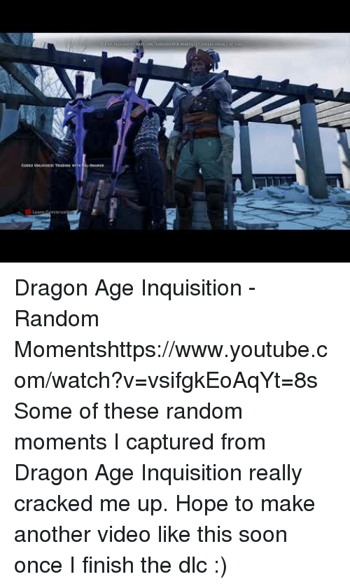 Soon..., Target, and youtube.com: Dragon Age Inquisition - Random Momentshttps://www.youtube.com/watch?v=vsifgkEoAqYt=8s  Some of these random moments I captured from Dragon Age Inquisition really cracked me up. Hope to make another video like this soon once I finish the dlc :)