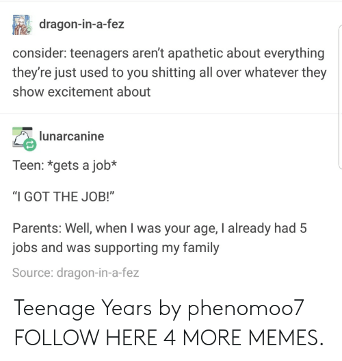 "Dank, Family, and Memes: dragon-in-a-fez  consider: teenagers aren't apathetic about everything  they're just used to you shitting all over whatever they  show excitement about  lunarcanine  Teen: *gets a job*  ""I GOT THE JOB!""  Parents: Well, when I was your age, I already had 5  jobs and was supporting my family  Source: dragon-in-a-fez Teenage Years by phenomoo7 FOLLOW HERE 4 MORE MEMES."
