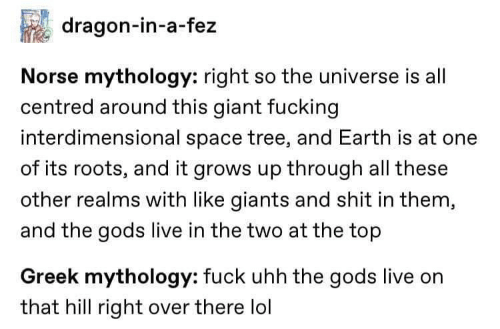 Other: dragon-in-a-fez  Norse mythology: right so the universe is all  centred around this giant fucking  interdimensional space tree, and Earth is at one  of its roots, and it grows up through all these  other realms with like giants and shit in them,  and the gods live in the two at the top  Greek mythology: fuck uhh the gods live on  that hill right over there lol