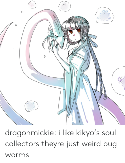 Theyre: dragonmickie:  i like kikyo's soul collectors theyre just weird bug worms