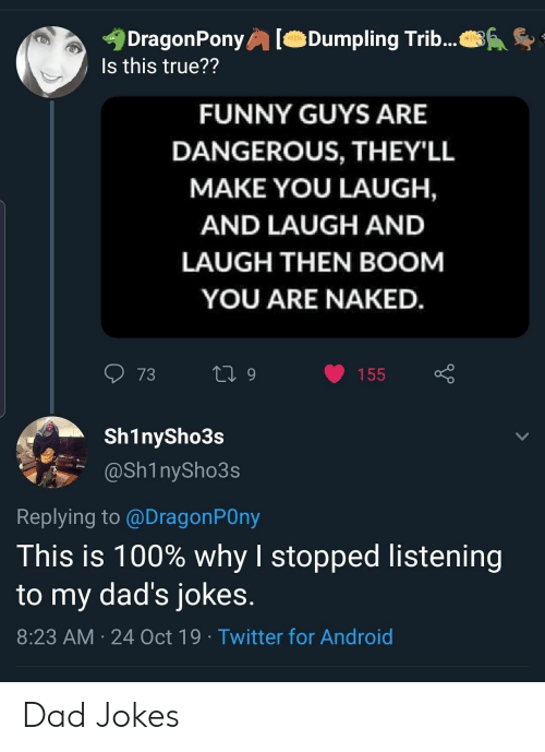 Android, Dad, and Funny: DragonPony  Is this true??  Dumpling Trib...  FUNNY GUYS ARE  DANGEROUS, THEY'LL  MAKE YOU LAUGH,  AND LAUGH AND  LAUGH THEN BOOM  YOU ARE NAKED.  73  L 9  155  Sh1nySho3s  @Sh1nySho3s  Replying to @DragonPOny  This is 100% why I stopped listening  to my dad's jokes.  8:23 AM 24 Oct 19 Twitter for Android Dad Jokes