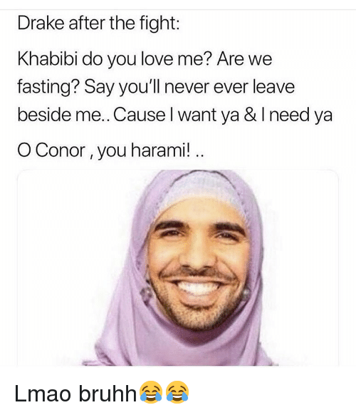 Drake, Funny, and Lmao: Drake after the fight:  Khabibi do you love me? Are we  fasting? Say you'll never ever leave  beside me..Cause l want ya & I need ya  O Conor, you harami! Lmao bruhh😂😂