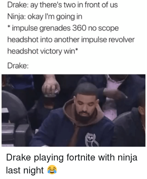 Grenades: Drake: ay there's two in front of us  Ninja: okay I'm going in  *impulse grenades 360 no scope  headshot into another impulse revolver  headshot victory win*  Drake: Drake playing fortnite with ninja last night 😂