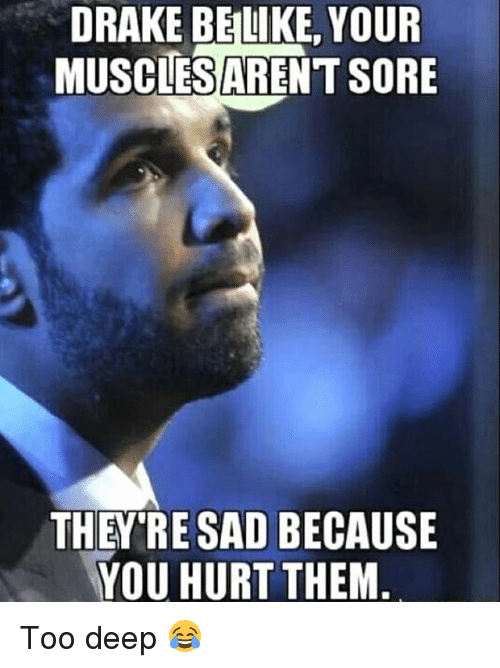 Drake, Memes, and Sad: DRAKE BELIKE, YOUR  MUSCES ARENT SORE  THEY'RE SAD BECAUSE  YOU HURT THEM. Too deep 😂
