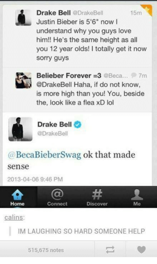 """Beliebers: Drake Bell  @Drake Bell  15m  Justin Bieber is 5'6"""" now I  understand why you guys love  him!! He's the same height as all  you 12 year olds! I totally get it now  Sorry guys  Belieber Forever 3 @Beca... 7m  @DrakeBell Haha, if do not know  is more high than you! You, beside  the, look like a flea xD lol  Drake Bell  @Drake Bell  (a BecaBieberSwag ok that made  Sense  2013-04-06 9:46 PM  Connect  Home  Discover  Me  calins:  IM LAUGHING SO HARD SOMEONE HELP  515,675 notes"""