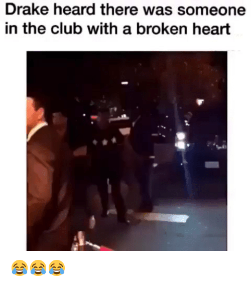 Club, Drake, and Heart: Drake heard there was someone  in the club with a broken heart 😂😂😂