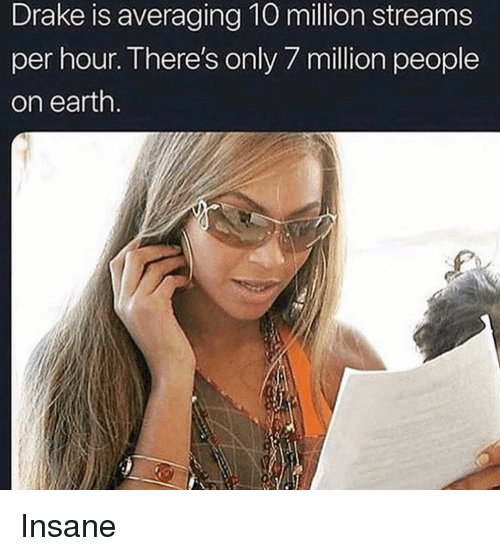 Drake, Memes, and Earth: Drake is averaging 10 million streams  per hour. There's only/ miion people  on earth Insane