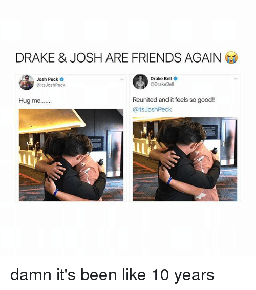 Pecks: DRAKE & JOSH ARE FRIENDS AGAIN  Josh Peck  @ltsJoshPeck  Drake Bell  @DrakeBell  Reunited and it feels so good!!  @ltsJoshPeck  Hug me... damn it's been like 10 years
