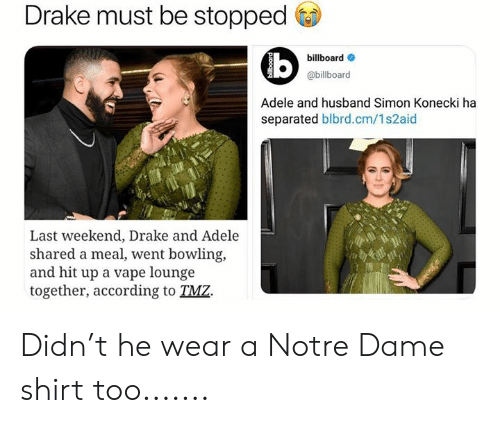 tmz: Drake must be stopped  billboard  @billboard  Adele and husband Simon Konecki ha  separated blbrd.cm/1s2aid  Last weekend, Drake and Adele  shared a meal, went bowling,  and hit up a vape lounge  together, according to TMZ. Didn't he wear a Notre Dame shirt too.......