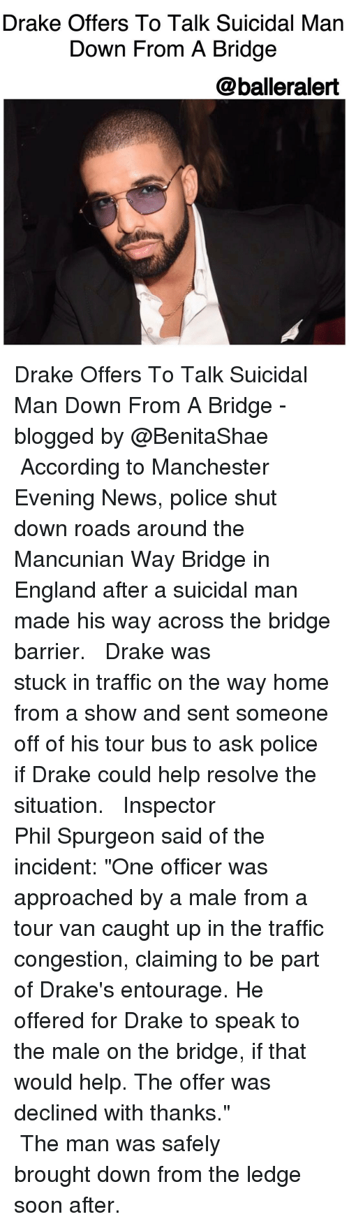 "Memes, Entourage, and Mancunian: Drake Offers To Talk Suicidal Man  Down From A Bridge  @balleralert Drake Offers To Talk Suicidal Man Down From A Bridge -blogged by @BenitaShae ⠀⠀⠀⠀⠀⠀⠀⠀⠀ ⠀⠀⠀⠀⠀⠀⠀⠀⠀ According to Manchester Evening News, police shut down roads around the Mancunian Way Bridge in England after a suicidal man made his way across the bridge barrier. ⠀⠀⠀⠀⠀⠀⠀⠀⠀ ⠀⠀⠀⠀⠀⠀⠀⠀⠀ Drake was stuck in traffic on the way home from a show and sent someone off of his tour bus to ask police if Drake could help resolve the situation. ⠀⠀⠀⠀⠀⠀⠀⠀⠀ ⠀⠀⠀⠀⠀⠀⠀⠀⠀ Inspector Phil Spurgeon said of the incident: ""One officer was approached by a male from a tour van caught up in the traffic congestion, claiming to be part of Drake's entourage. He offered for Drake to speak to the male on the bridge, if that would help. The offer was declined with thanks."" ⠀⠀⠀⠀⠀⠀⠀⠀⠀ ⠀⠀⠀⠀⠀⠀⠀⠀⠀ The man was safely brought down from the ledge soon after."