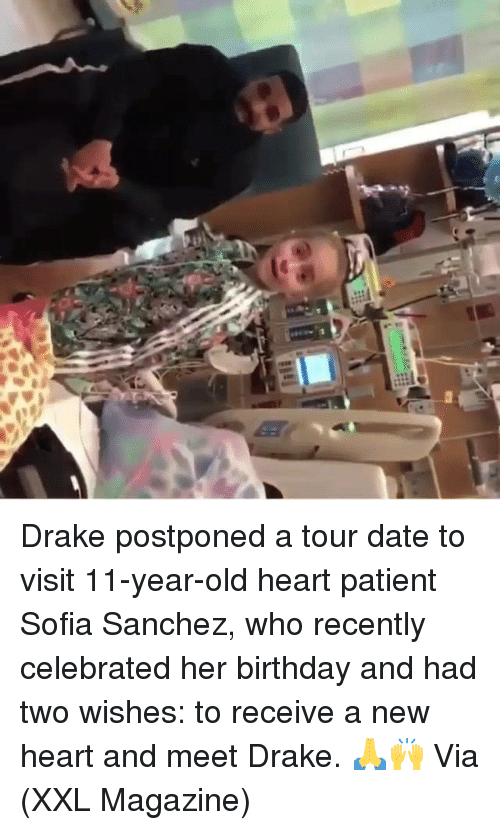 Birthday, Drake, and Date: Drake postponed a tour date to visit 11-year-old heart patient Sofia Sanchez, who recently celebrated her birthday and had two wishes: to receive a new heart and meet Drake. 🙏🙌 Via (XXL Magazine)