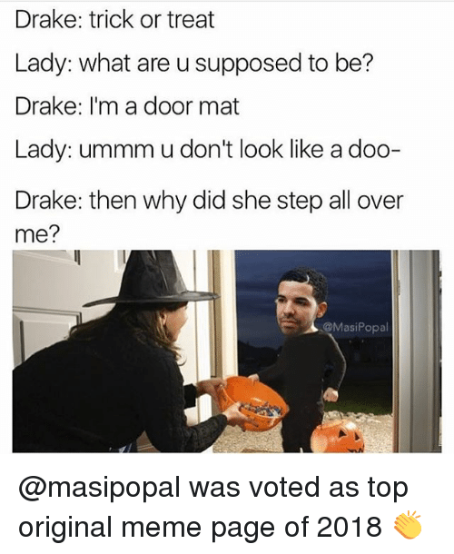 Drake, Funny, and Meme: Drake: trick or treat  Lady: what are u supposed to be?  Drake: I'm a door mat  Lady: ummm u don't look like a doo-  Drake: then why did she step all over  me?  @MasiPopal @masipopal was voted as top original meme page of 2018 👏