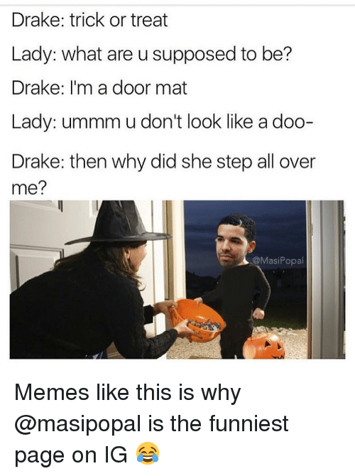 Drake, Funny, and Memes: Drake: trick or treat  Lady: what are u supposed to be?  Drake: I'm a door mat  Lady: ummm u don't look like a doo-  Drake: then why did she step all over  me?  @MasiPopal Memes like this is why @masipopal is the funniest page on IG 😂