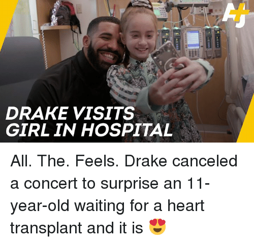 Drake, Memes, and Girl: DRAKE VISITS  GIRL IN HOSPITAL All. The. Feels.  Drake canceled a concert to surprise an 11-year-old waiting for a heart transplant and it is 😍