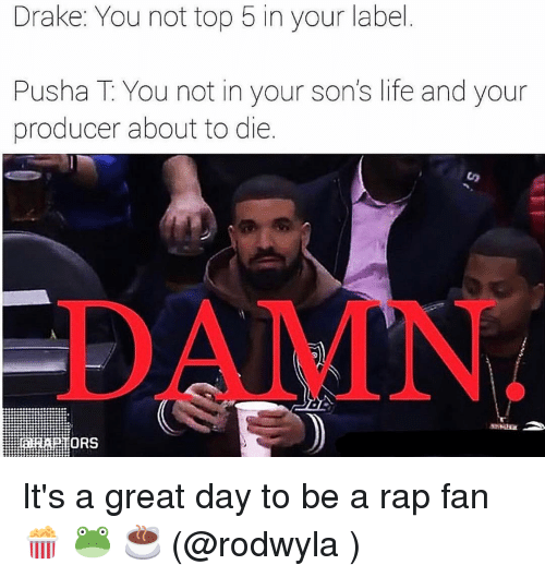 Drake, Life, and Memes: Drake: You not top 5 in your label  Pusha T: You not in your son's life and your  producer about to die  DAMN  ORS It's a great day to be a rap fan 🍿 🐸 ☕️ (@rodwyla )