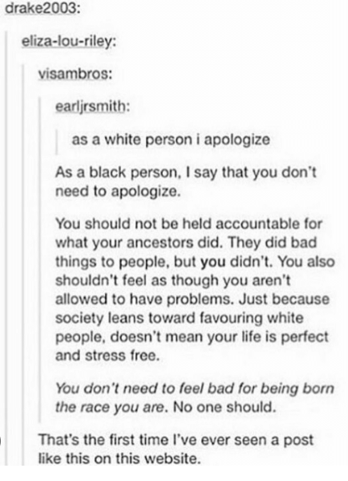 Bad, Life, and White People: drake2003:  eliza-lou-riley:  visambros:  earlirsmith:  as a white person i apologize  As a black person, I say that you don't  need to apologize.  You should not be held accountable for  what your ancestors did. They did bad  things to people, but you didn't. You also  shouldn't feel as though you aren't  allowed to have problems. Just because  society leans toward favouring white  people, doesn't mean your life is perfect  and stress free  You don't need to feel bad for being born  the race you are. No one should.  That's the first time l've ever seen a post  like this on this website.