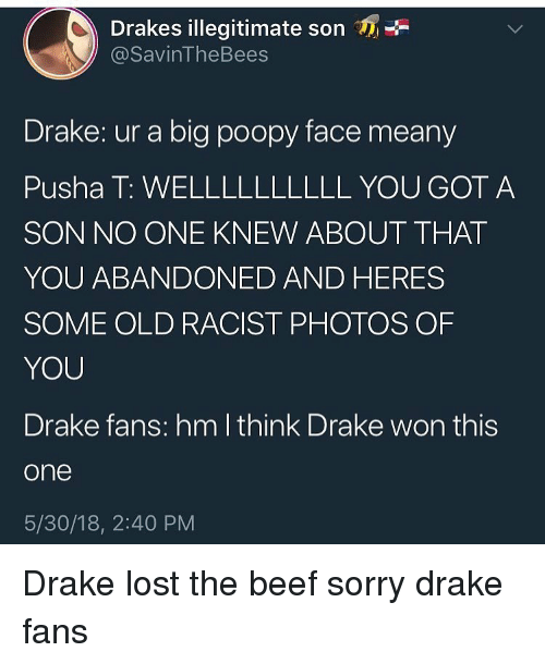 Beef, Drake, and Funny: Drakes illegitimate son  @SavinTheBees  Drake: ur a big poopy face meany  Pusha T: WELLLLLLLLLL YOU GOT A  SON NO ONE KNEW ABOUT THAT  YOU ABANDONED AND HERES  SOME OLD RACIST PHOTOS OF  YOU  Drake fans: hm lthink Drake won this  one  5/30/18, 2:40 PM Drake lost the beef sorry drake fans