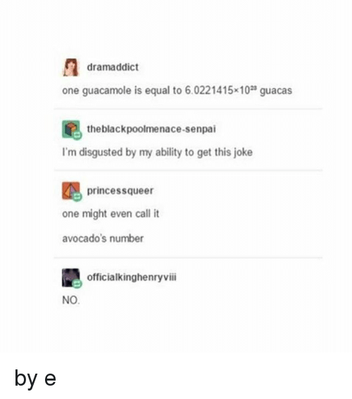 Guacamole, Memes, and Senpai: dramaddict  one guacamole is equal to 6.0221415x10 guacas  the blackpoolmenace-senpai  I'm disgusted by my ability to get this joke  princessqueer  one might even call it  avocado's number  officialkinghenryviii  NO by e