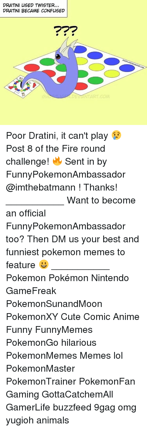 Memes, Yugioh, and Twister: DRATINI USED TWISTER,,,  DRATINI BECAME CONFUSED  DE NTART COM Poor Dratini, it can't play 😢 Post 8 of the Fire round challenge! 🔥 Sent in by FunnyPokemonAmbassador @imthebatmann ! Thanks! ___________ Want to become an official FunnyPokemonAmbassador too? Then DM us your best and funniest pokemon memes to feature 😀 ___________ Pokemon Pokémon Nintendo GameFreak PokemonSunandMoon PokemonXY Cute Comic Anime Funny FunnyMemes PokemonGo hilarious PokemonMemes Memes lol ポケットモンスター PokemonMaster PokemonTrainer PokemonFan Gaming GottaCatchemAll GamerLife buzzfeed 9gag omg yugioh animals