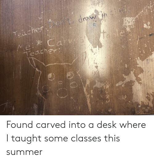 Teacher, Summer, and Desk: drau htai  Taacher  itable  Mei Carv25  Teacher Found carved into a desk where I taught some classes this summer
