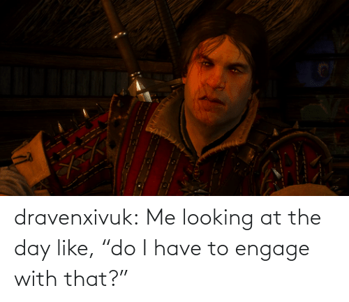 """Looking At: dravenxivuk:  Me looking at the day like,""""do I have to engage with that?"""""""