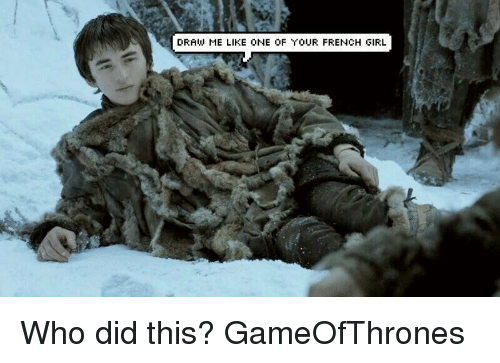 draw me like one of your french girls: DRAW ME LIKE ONE OF YOUR FRENCH GIRL Who did this? GameOfThrones
