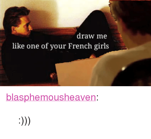 """draw me like one of your french girls: draw me  like one of your French girls <p><a href=""""https://blasphemousheaven.tumblr.com/post/173455077052"""" class=""""tumblr_blog"""">blasphemousheaven</a>:</p>  <blockquote><p>:)))</p></blockquote>"""